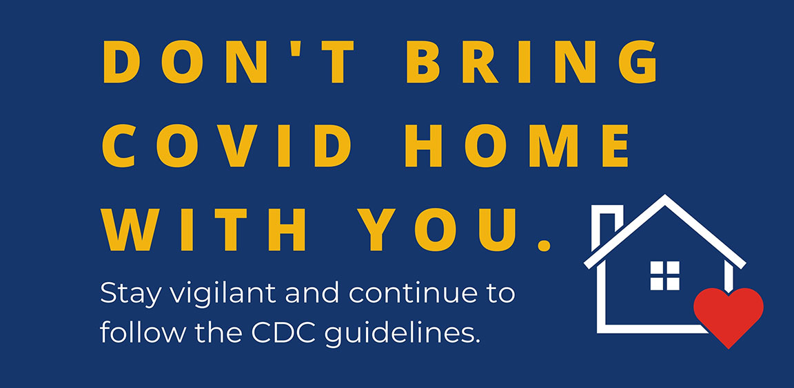Don't bring covid home with you. Stay vigilant and follow the CDC guidelines.