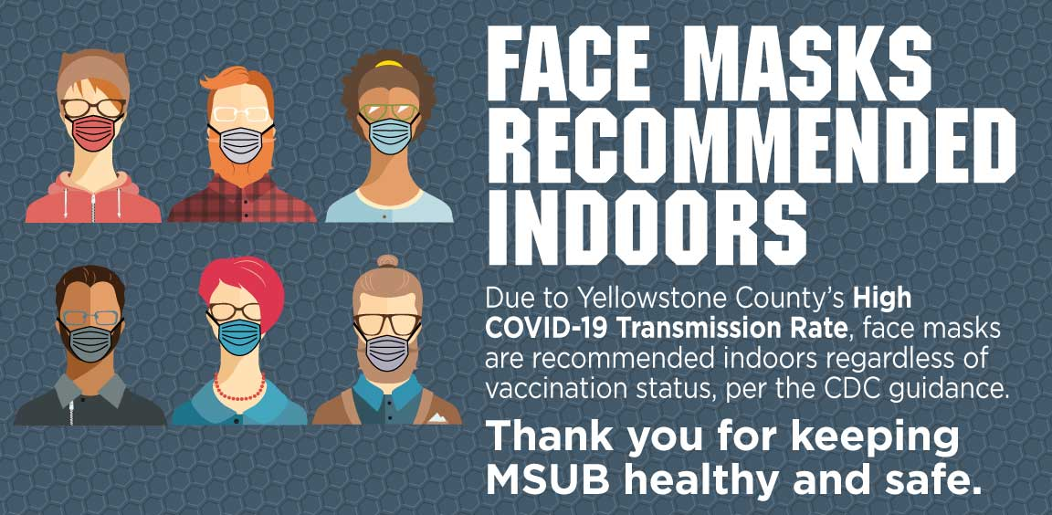 Face Masks Recommended Indoors  Due to Yellowstone County's High COVID-19 Transmission Rate, face masks are recommended indoors regardless of vaccination status, per the CDC guidance. Thank you for keeping MSUB healthy and safe.