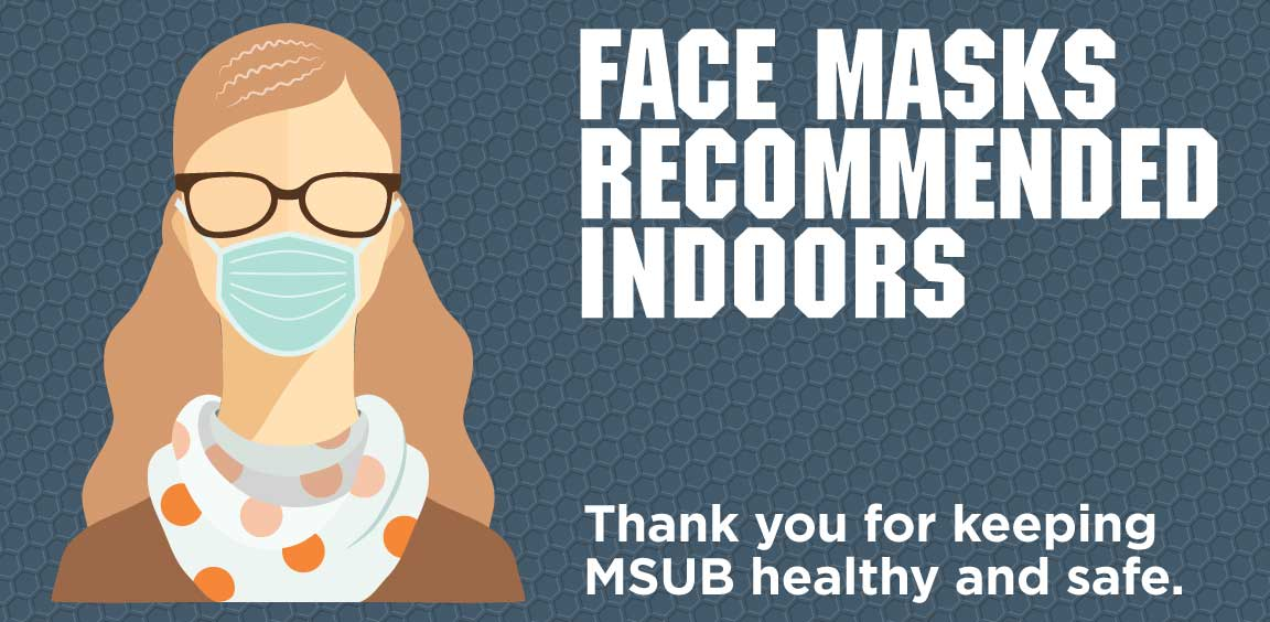 Face masks recommended indoors. Thank you for keeping MSUB healthy and safe.