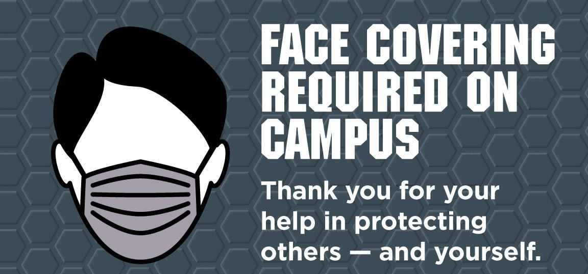 Face Coverings Required on Campus - Thank you for your help in protecting others -- and yourself.