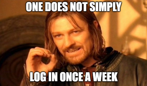 One does not simply log in once a week