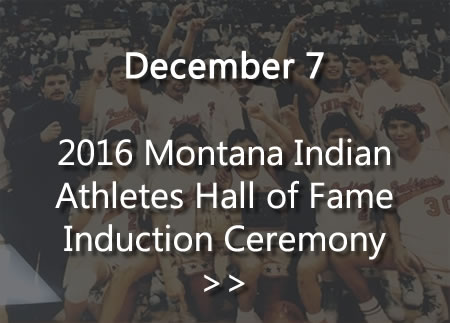 December 7 - Montana Indian Athletes Hall of Fame Induction